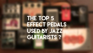 Top 5 Effect Pedals Used by Jazz Guitarists
